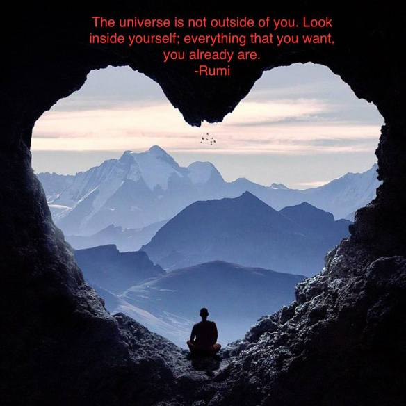 The universe is not outside of you. Look inside yourself; everything that you want, you already are. -Rumi.jpg